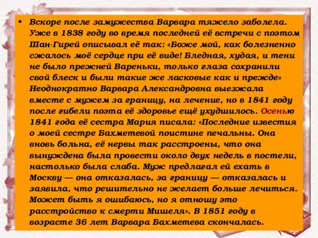 Вскоре после замужества Варвара тяжело заболела. Уже в 1838 году во время последней её встречи с поэтом Шан-Гирей описывал её так: «Боже мой, как болезненно сжалось моё сердце при её виде! Бледная, худая, и тени не было прежней Вареньки, только глаза сохранили свой блеск и были такие же ласковые как и прежде» Неоднократно Варвара Александровна выезжала вместе с мужем за границу, на лечение, но в 1841 году после гибели поэта её здоровье ещё ухудшилось. Осень ю 1841 года её сестра Мария писала: «Последние известия о моей сестре Бахметевой поистине печальны. Она вновь больна, её нервы так расстроены, что она вынуждена была провести около двух недель в постели, настолько была слаба. Муж предлагал ей ехать в Москву — она отказалась, за границу — отказалась и заявила, что решительно не желает больше лечиться. Может быть я ошибаюсь, но я отношу это расстройство к смерти Мишеля». В 1851 году в возрасте 36 лет Варвара Бахметева скончалась.