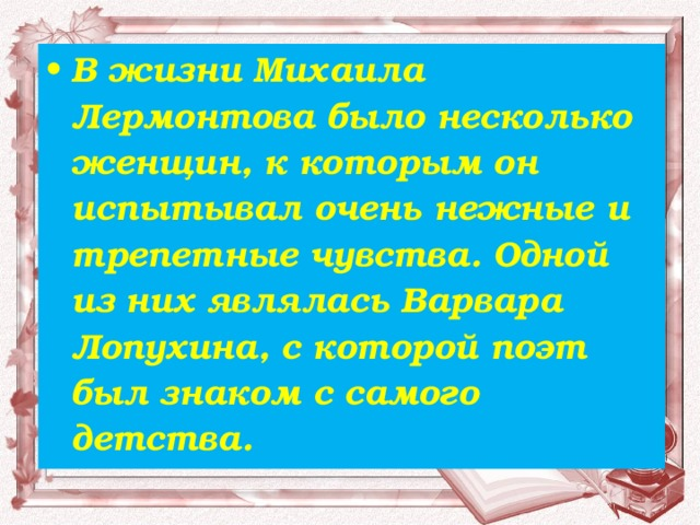 В жизни Михаила Лермонтова было несколько женщин, к которым он испытывал очень нежные и трепетные чувства. Одной из них являлась Варвара Лопухина, с которой поэт был знаком с самого детства.
