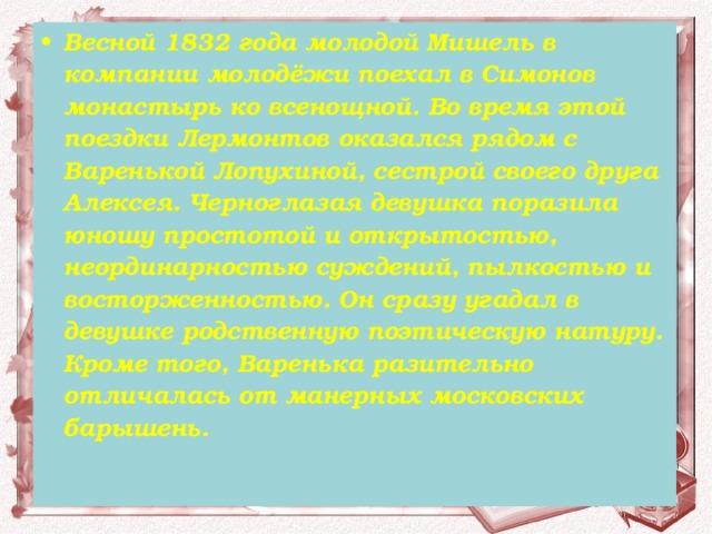 Весной 1832 года молодой Мишель в компании молодёжи поехал в Симонов монастырь ко всенощной. Во время этой поездки Лермонтов оказался рядом с Варенькой Лопухиной, сестрой своего друга Алексея. Черноглазая девушка поразила юношу простотой и открытостью, неординарностью суждений, пылкостью и восторженностью. Он сразу угадал в девушке родственную поэтическую натуру. Кроме того, Варенька разительно отличалась от манерных московских барышень.