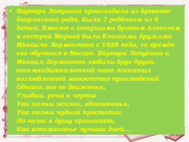 Варвара Лопухина происходила из древнего дворянского рода. Была 7 ребёнком из 8 детей. Вместе с старшими братом Алексеем и сестрой Марией были близкими друзьями Михаила Лермонтова с 1828 года, со времён его обучения в Москве. Варвара Лопухина и Михаил Лермонтов любили друг друга, восемнадцатилетний поэт посвятил возлюбленной множество произведений Однако, все ее движенья,  Улыбка, речи и черты  Так полны жизни, вдохновенья,  Так полны чудной простоты;  Но голос в душу проникает,  Как вспоминанье лучших дней…