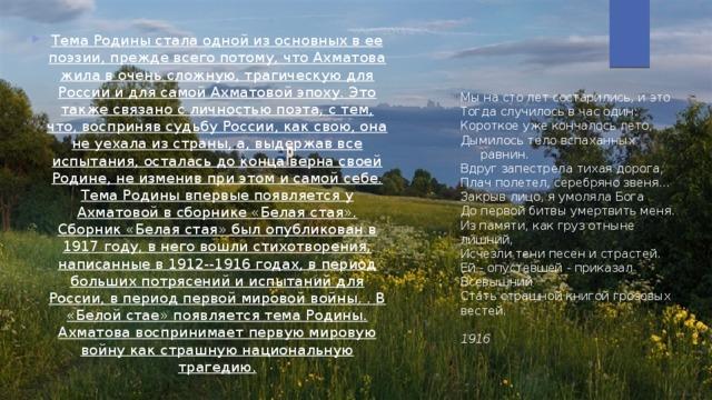 Тема Родины стала одной из основных в ее поэзии, прежде всего потому, что Ахматова жила в очень сложную, трагическую для России и для самой Ахматовой эпоху. Это также связано с личностью поэта, с тем, что, восприняв судьбу России, как свою, она не уехала из страны, а, выдержав все испытания, осталась до конца верна своей Родине, не изменив при этом и самой себе. Тема Родины впервые появляется у Ахматовой в сборнике «Белая стая». Сборник «Белая стая» был опубликован в 1917 году, в него вошли стихотворения, написанные в 1912--1916 годах, в период больших потрясений и испытаний для России, в период первой мировой войны. . В «Белой стае» появляется тема Родины. Ахматова воспринимает первую мировую войну как страшную национальную трагедию.
