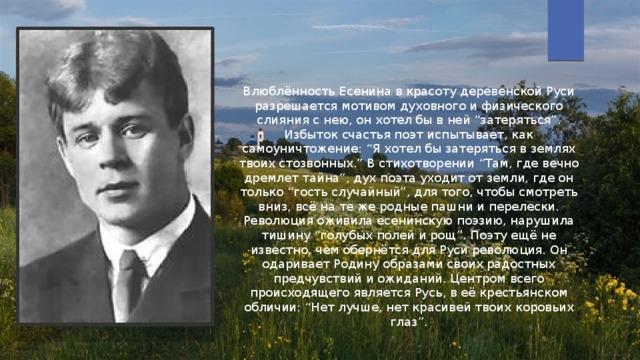 """Влюблённость Есенина в красоту деревенской Руси разрешается мотивом духовного и физического слияния с нею, он хотел бы в ней """"затеряться"""". Избыток счастья поэт испытывает, как самоуничтожение: """"Я хотел бы затеряться в землях твоих стозвонных."""" В стихотворении """"Там, где вечно дремлет тайна"""", дух поэта уходит от земли, где он только """"гость случайный"""", для того, чтобы смотреть вниз, всё на те же родные пашни и перелески. Революция оживила есенинскую поэзию, нарушила тишину """"голубых полей и рощ"""". Поэту ещё не известно, чем обернётся для Руси революция. Он одаривает Родину образами своих радостных предчувствий и ожиданий. Центром всего происходящего является Русь, в её крестьянском обличии: """"Нет лучше, нет красивей твоих коровьих глаз""""."""