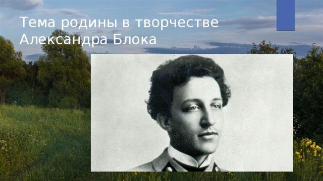 Тема родины в творчестве Александра Блока