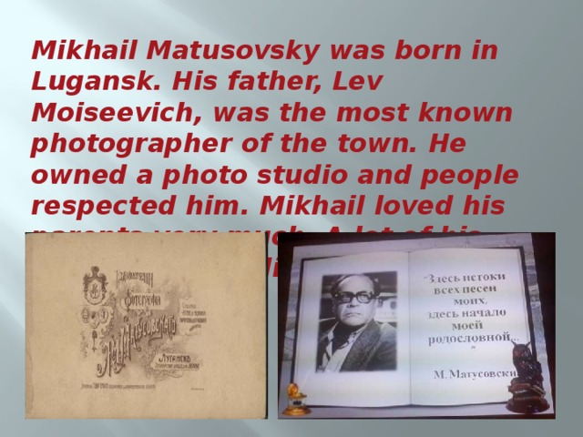 Mikhail Matusovsky was born in Lugansk. His father, Lev Moiseevich, was the most known photographer of the town. He owned a photo studio and people respected him. Mikhail loved his parents very much. A lot of his poems were dedicated to them.