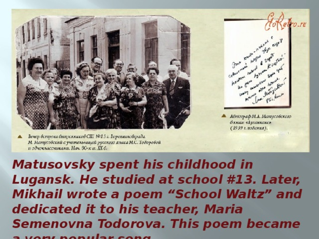 """Matusovsky spent his childhood in Lugansk. He studied at school #13. Later, Mikhail wrote a poem """"School Waltz"""" and dedicated it to his teacher, Maria Semenovna Todorova. This poem became a very popular song."""