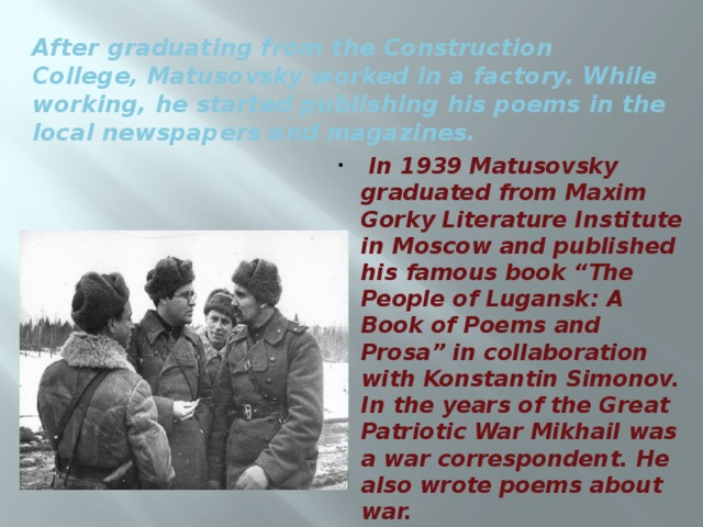 After graduating from the Construction College, Matusovsky worked in a factory. While working, he started publishing his poems in the local newspapers and magazines.