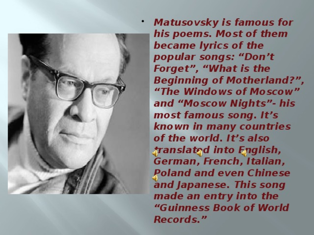 "Matusovsky is famous for his poems. Most of them became lyrics of the popular songs: ""Don't Forget"", ""What is the Beginning of Motherland?"", ""The Windows of Moscow"" and ""Moscow Nights""- his most famous song. It's known in many countries of the world. It's also translated into English, German, French, Italian, Poland and even Chinese and Japanese. This song made an entry into the ""Guinness Book of World Records."""