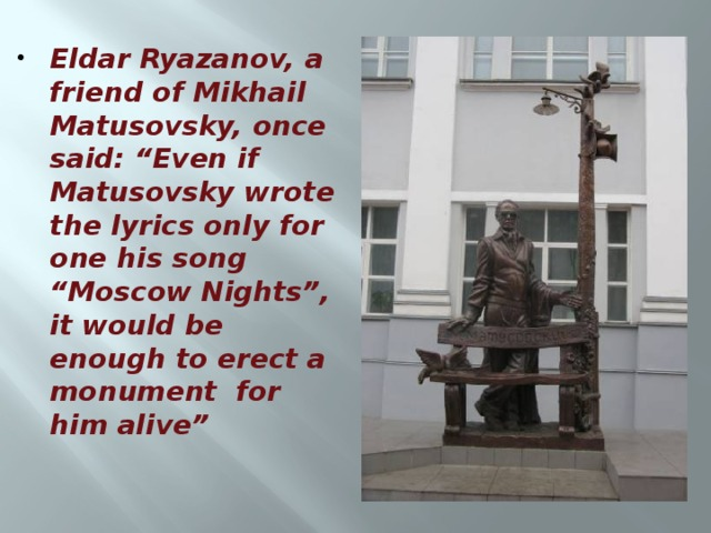 """Eldar Ryazanov, a friend of Mikhail Matusovsky, once said: """"Even if Matusovsky wrote the lyrics only for one his song """"Moscow Nights"""", it would be enough to erect a monument for him alive"""""""