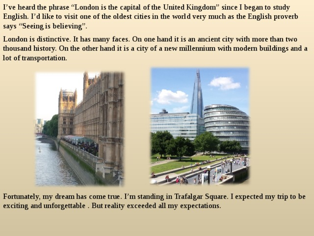 """I've heard the phrase """"London is the capital of the United Kingdom"""" since I began to study English. I'd like to visit one of the oldest cities in the world very much as the English proverb says """"Seeing is believing"""". London is distinctive. It has many faces. On one hand it is an ancient city with more than two thousand history. On the other hand it is a city of a new millennium with modern buildings and a lot of transportation. Fortunately, my dream has come true. I'm standing in Trafalgar Square. I expected my trip to be exciting and unforgettable . But reality exceeded all my expectations."""