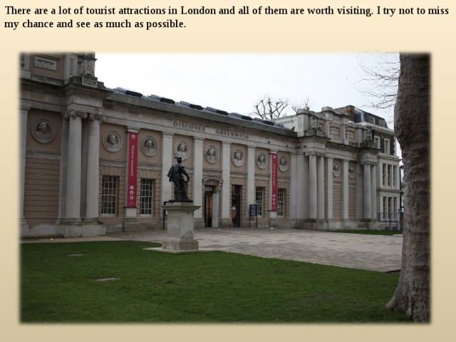 There are a lot of tourist attractions in London and all of them are worth visiting. I try not to miss my chance and see as much as possible.