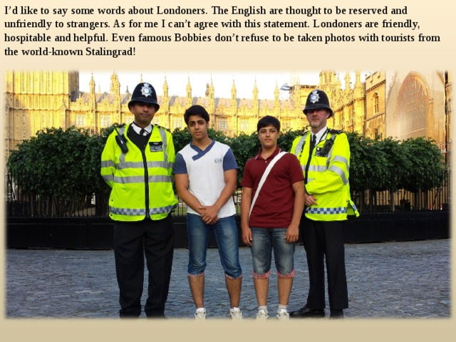 I'd like to say some words about Londoners. The English are thought to be reserved and unfriendly to strangers. As for me I can't agree with this statement. Londoners are friendly, hospitable and helpful. Even famous Bobbies don't refuse to be taken photos with tourists from the world-known Stalingrad!