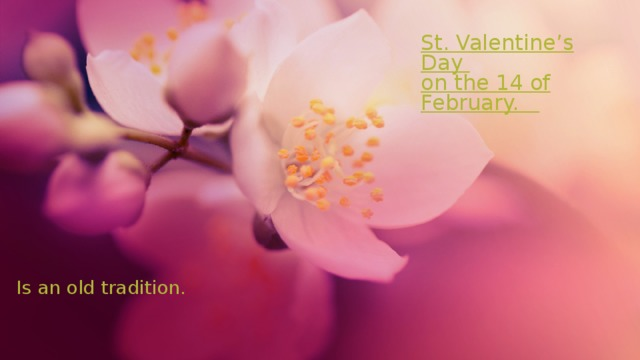 St. Valentine's Day  on the 14 of February.    Is an old tradition.