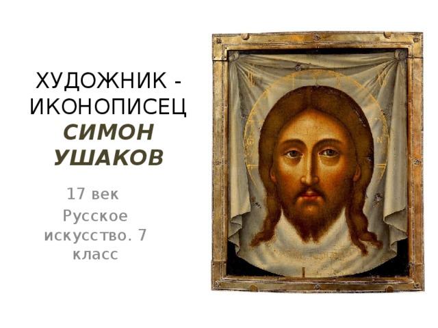 ХУДОЖНИК - ИКОНОПИСЕЦ СИМОН УШАКОВ 17 век Русское искусство. 7 класс