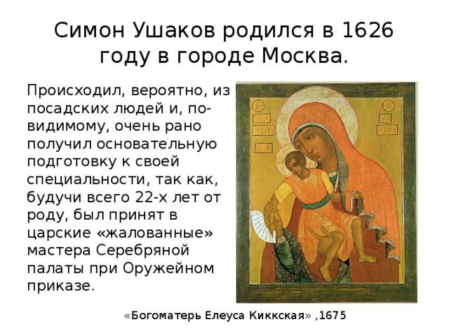 Симон Ушаков родился в 1626 году в городе Москва. Происходил, вероятно, из посадских людей и, по-видимому, очень рано получил основательную подготовку к своей специальности, так как, будучи всего 22-х лет от роду, был принят в царские «жалованные» мастера Серебряной палаты при Оружейном приказе. «Богоматерь Елеуса Киккская» ,1675