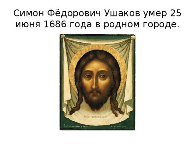 Симон Фёдорович Ушаков умер 25 июня 1686 года в родном городе.