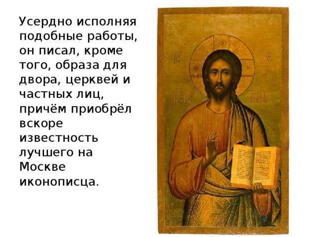 Усердно исполняя подобные работы, он писал, кроме того, образа для двора, церквей и частных лиц, причём приобрёл вскоре известность лучшего на Москве иконописца.