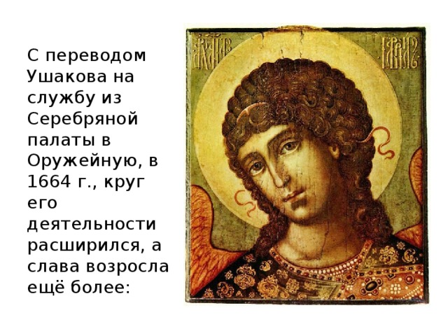 С переводом Ушакова на службу из Серебряной палаты в Оружейную, в 1664 г., круг его деятельности расширился, а слава возросла ещё более: