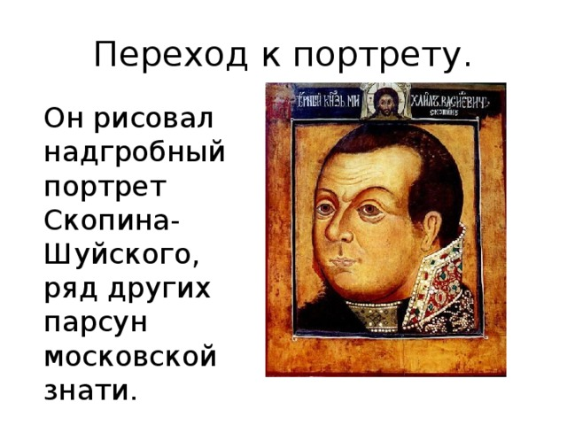 Переход к портрету. Он рисовал надгробный портрет Скопина-Шуйского, ряд других парсун московской знати.