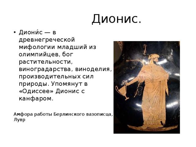 Дионис. Диони́с — в древнегреческой мифологии младший из олимпийцев, бог растительности, виноградарства, виноделия, производительных сил природы. Упомянут в «Одиссее» Дионис с канфаром. Амфора работы Берлинского вазописца, Лувр