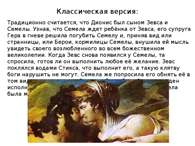 Классическая версия: Традиционно считается, что Дионис был сыном Зевса и Семелы. Узнав, что Семела ждет ребёнка от Зевса, его супруга Гера в гневе решила погубить Семелу и, приняв вид или странницы, или Берои, кормилицы Семелы, внушила ей мысль увидеть своего возлюбленного во всем божественном великолепии. Когда Зевс снова появился у Семелы, та спросила, готов ли он выполнить любое её желание. Зевс поклялся водами Стикса, что выполнит его, а такую клятву боги нарушить не могут. Семела же попросила его обнять её в том виде, в котором он обнимает Геру. Зевс был вынужден исполнить просьбу, явившись в пламени молний, и Семела была мгновенно объята огнём.