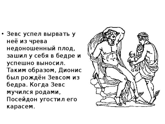 Зевс успел вырвать у неё из чрева недоношенный плод, зашил у себя в бедре и успешно выносил. Таким образом, Дионис был рождён Зевсом из бедра. Когда Зевс мучился родами, Посейдон угостил его карасем.