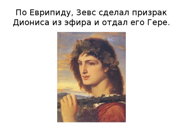 По Еврипиду, Зевс сделал призрак Диониса из эфира и отдал его Гере.