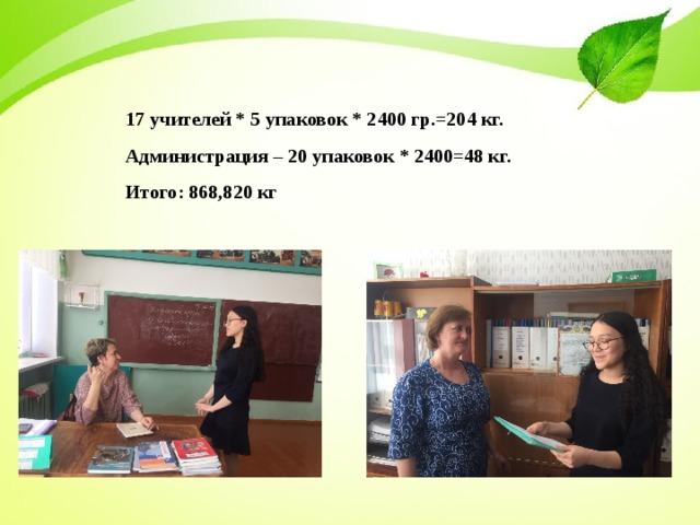 17 учителей * 5 упаковок * 2400 гр.=204 кг. Администрация – 20 упаковок * 2400=48 кг. Итого: 868,820 кг