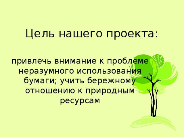 Цель нашего проекта: привлечь внимание к проблеме неразумного использования бумаги;учить бережному отношению к природным ресурсам