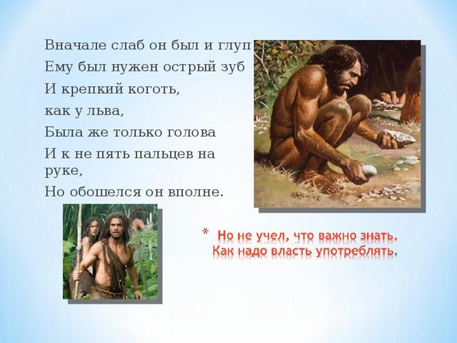 Вначале слаб он был и глуп Ему был нужен острый зуб И крепкий коготь, как у льва, Была же только голова И к не пять пальцев на руке, Но обошелся он вполне.