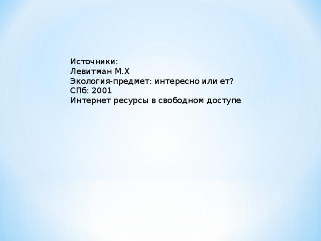 Источники: Левитман М.Х Экология-предмет: интересно или ет? СПб: 2001 Интернет ресурсы в свободном доступе