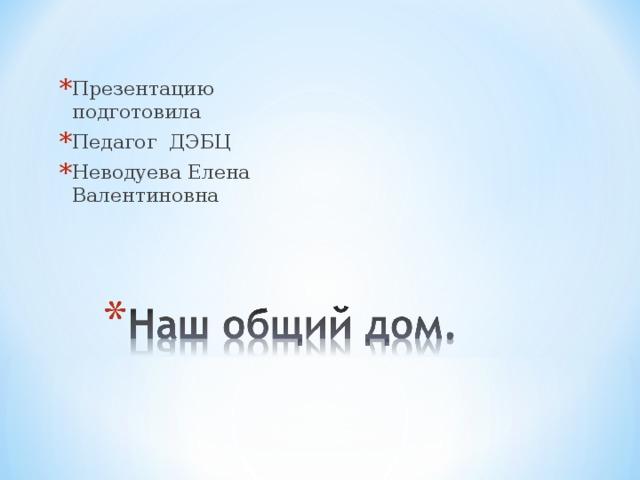 Презентацию подготовила Педагог ДЭБЦ Неводуева Елена Валентиновна
