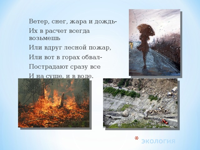 Ветер, снег, жара и дождь- Их в расчет всегда возьмешь Или вдруг лесной пожар, Или вот в горах обвал- Пострадают сразу все И на суше, и в воде.