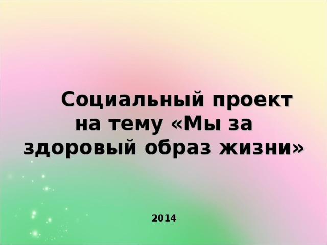 Социальный проект на тему «Мы за здоровый образ жизни»          2014