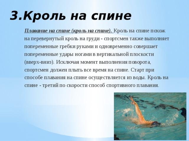 3.Кроль на спине Плавание на спине (кроль на спине). Кроль на спине похож на перевернутый кроль на груди - спортсмен также выполняет попеременные гребки руками и одновременно совершает попеременные удары ногами в вертикальной плоскости (вверх-вниз). Исключая момент выполнения поворота, спортсмен должен плыть все время на спине. Старт при способе плавания на спине осуществляется из воды. Кроль на спине - третий по скорости способ спортивного плавания.