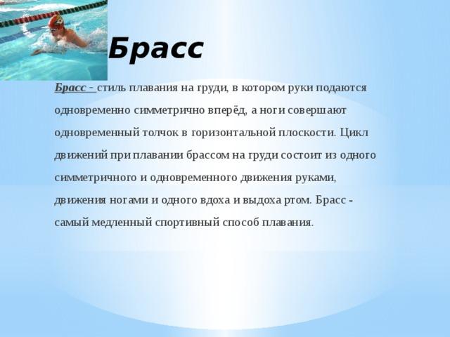4.Брасс Брасс - стиль плавания на груди, в котором руки подаются одновременно симметрично вперёд, а ноги совершают одновременный толчок в горизонтальной плоскости. Цикл движений при плавании брассом на груди состоит из одного симметричного и одновременного движения руками, движения ногами и одного вдоха и выдоха ртом. Брасс - самый медленный спортивный способ плавания.