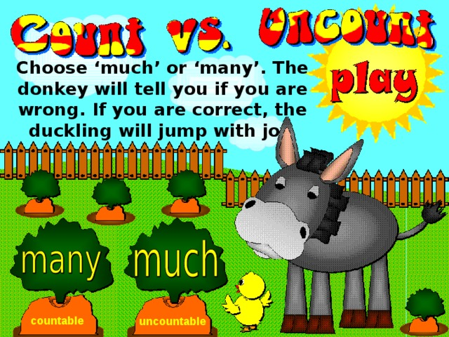 Choose 'much' or 'many'. The donkey will tell you if you are wrong. If you are correct, the duckling will jump with joy. countable uncountable