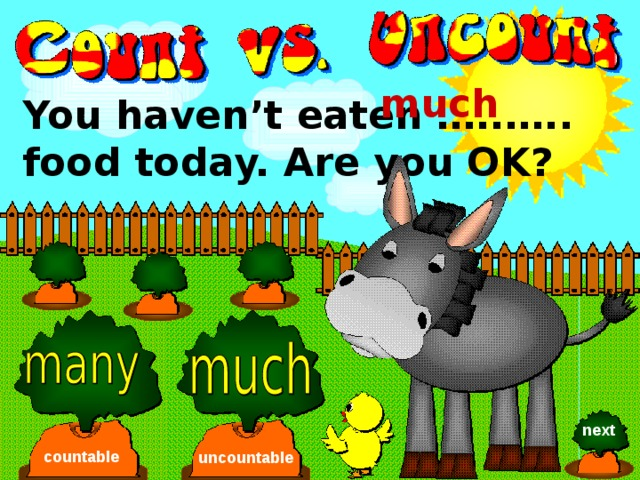 much You haven't eaten …..….. food today. Are you OK? next countable uncountable