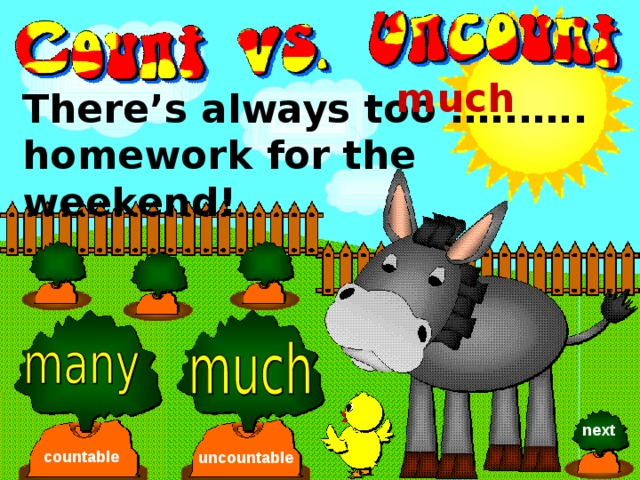 much There's always too …..….. homework for the weekend! next countable uncountable