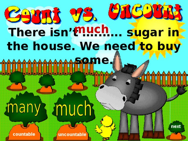 much There isn't …..….. sugar in the house. We need to buy some. next countable uncountable