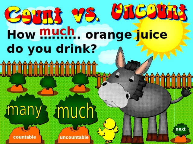 much How …..….. orange juice do you drink? next countable uncountable