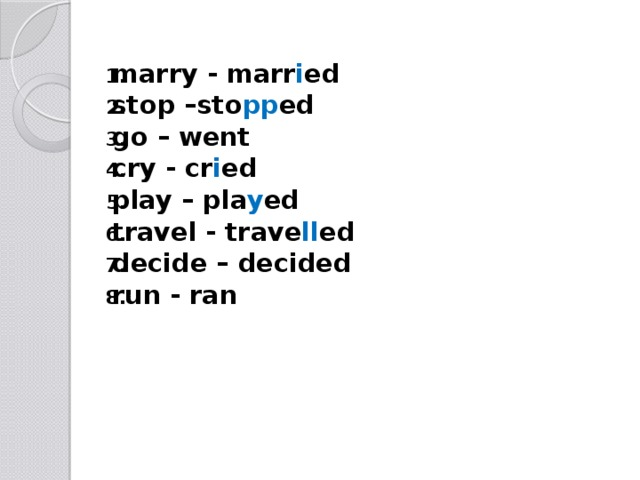 marry - marr i ed stop –sto pp ed go – went cry - cr i ed play – pla y ed travel - trave ll ed decide – decided run - ran
