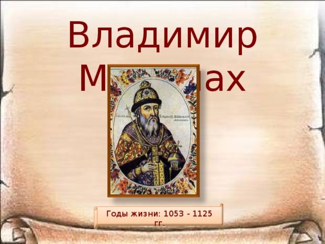 Владимир Мономах Годы жизни: 1053 - 1125 гг.