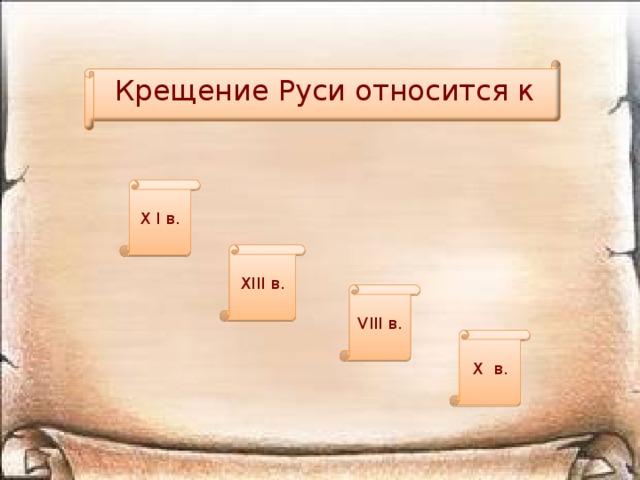 Крещение Руси относится к X I в. XIII в. VIII в. X в.