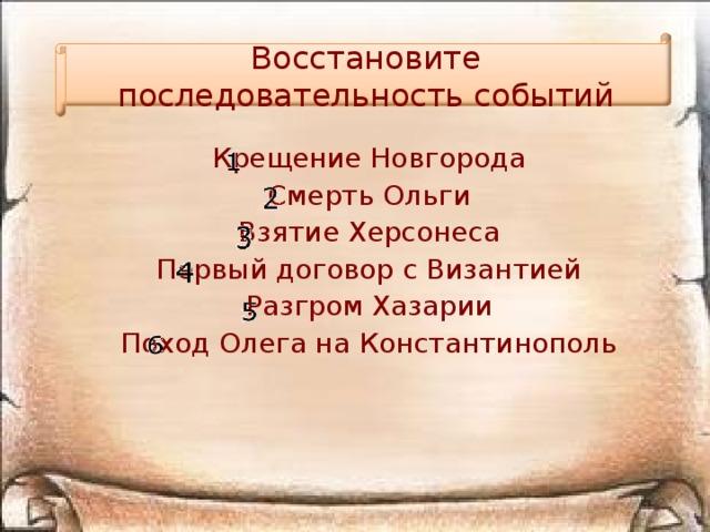 Восстановите последовательность событий Крещение Новгорода Смерть Ольги Взятие Херсонеса Первый договор с Византией Разгром Хазарии Поход Олега на Константинополь