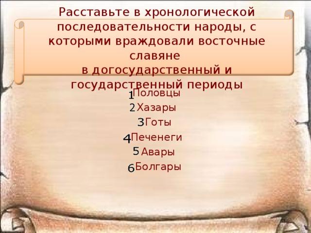 Расставьте в хронологической последовательности народы, с которыми враждовали восточные славяне в догосударственный и государственный периоды Половцы Хазары  Готы Печенеги  Авары  Болгары