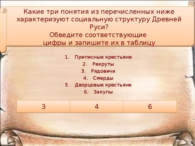 Какие три понятия из перечисленных ниже характеризуют социальную структуру Древней Руси? Обведите соответствующие цифры и запишите их в таблицу Приписные крестьяне Рекруты Рядовичи Смерды Дворцовые крестьяне Закупы 3 4 6