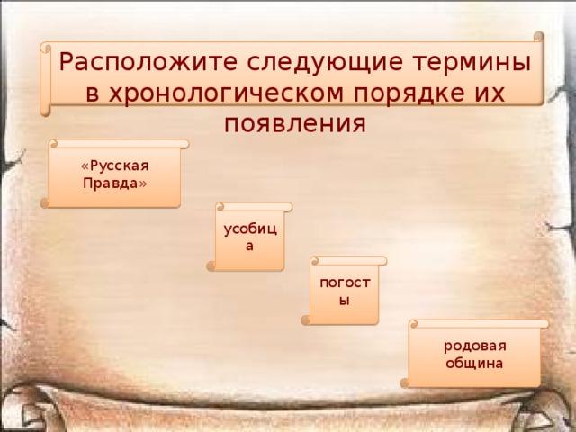 Расположите следующие термины в хронологическом порядке их появления «Русская Правда» усобица погосты родовая община