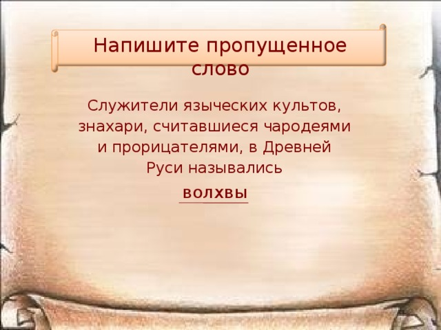 Напишите пропущенное слово Служители языческих культов, знахари, считавшиеся чародеями и прорицателями, в Древней Руси назывались волхвы