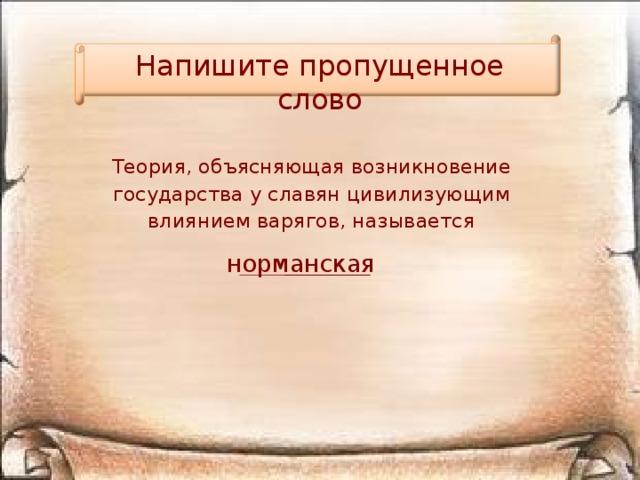 Напишите пропущенное слово Теория, объясняющая возникновение государства у славян цивилизующим влиянием варягов, называется норманская