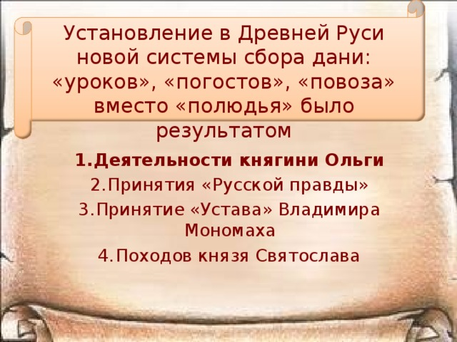 Установление в Древней Руси новой системы сбора дани: «уроков», «погостов», «повоза» вместо «полюдья» было результатом